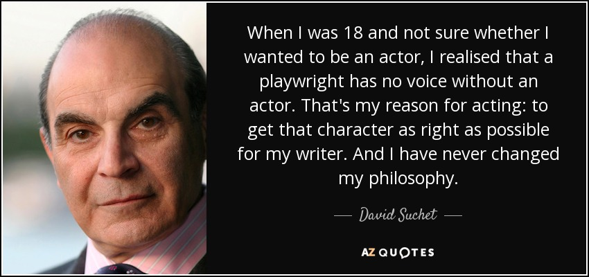 When I was 18 and not sure whether I wanted to be an actor, I realised that a playwright has no voice without an actor. That's my reason for acting: to get that character as right as possible for my writer. And I have never changed my philosophy. - David Suchet