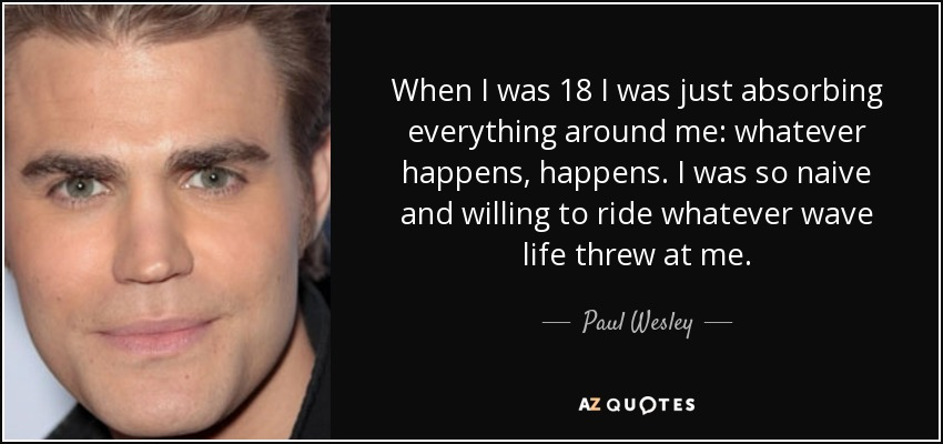 When I was 18 I was just absorbing everything around me: whatever happens, happens. I was so naive and willing to ride whatever wave life threw at me. - Paul Wesley