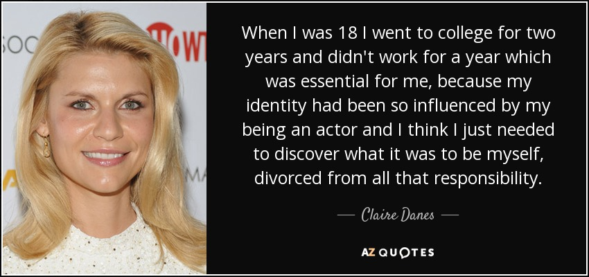 When I was 18 I went to college for two years and didn't work for a year which was essential for me, because my identity had been so influenced by my being an actor and I think I just needed to discover what it was to be myself, divorced from all that responsibility. - Claire Danes