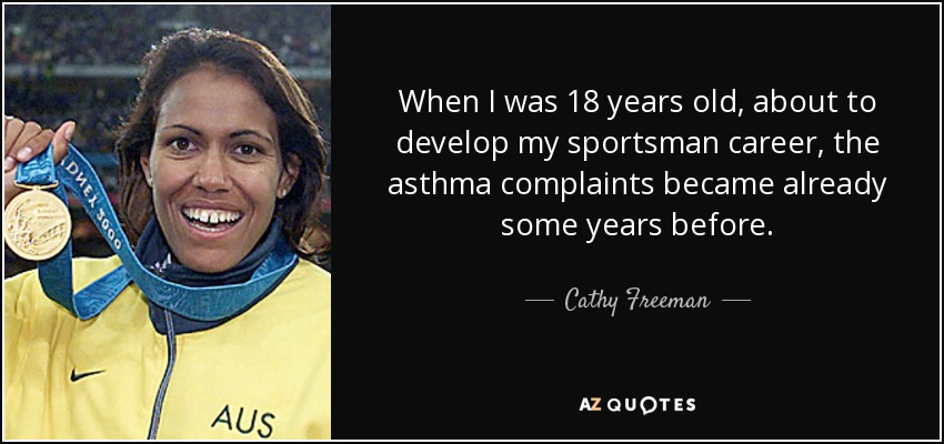 When I was 18 years old, about to develop my sportsman career, the asthma complaints became already some years before. - Cathy Freeman