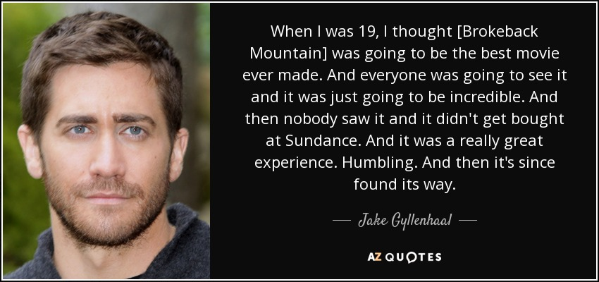 When I was 19, I thought [Brokeback Mountain] was going to be the best movie ever made. And everyone was going to see it and it was just going to be incredible. And then nobody saw it and it didn't get bought at Sundance. And it was a really great experience. Humbling. And then it's since found its way. - Jake Gyllenhaal
