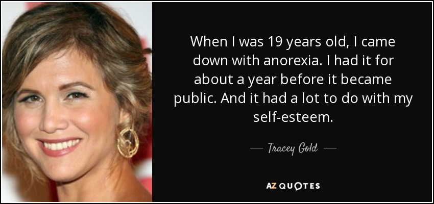 When I was 19 years old, I came down with anorexia. I had it for about a year before it became public. And it had a lot to do with my self-esteem. - Tracey Gold