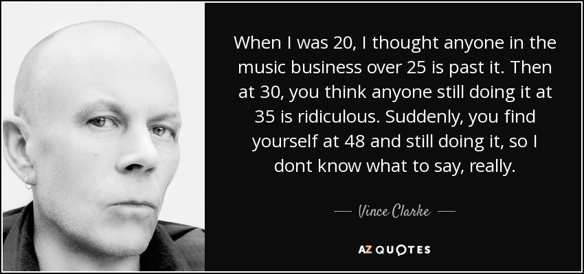 When I was 20, I thought anyone in the music business over 25 is past it. Then at 30, you think anyone still doing it at 35 is ridiculous. Suddenly, you find yourself at 48 and still doing it, so I dont know what to say, really. - Vince Clarke