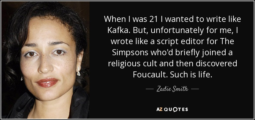 When I was 21, I wanted to write like Kafka. But, unfortunately for me, I wrote like a script editor for 'The Simpsons' who'd briefly joined a religious cult and then discovered Foucault. Such is life. - Zadie Smith