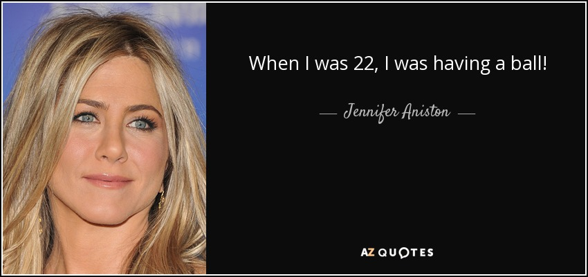 When I was 22, I was having a ball! - Jennifer Aniston