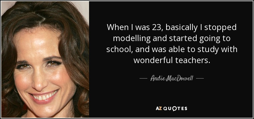 When I was 23, basically I stopped modelling and started going to school, and was able to study with wonderful teachers. - Andie MacDowell