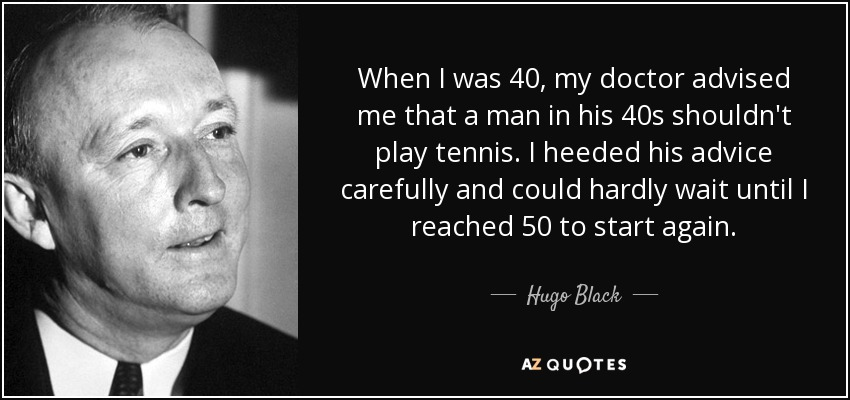 When I was 40, my doctor advised me that a man in his 40s shouldn't play tennis. I heeded his advice carefully and could hardly wait until I reached 50 to start again. - Hugo Black