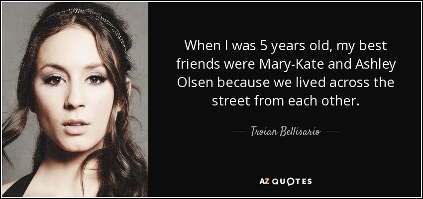 When I was 5 years old, my best friends were Mary-Kate and Ashley Olsen because we lived across the street from each other. - Troian Bellisario
