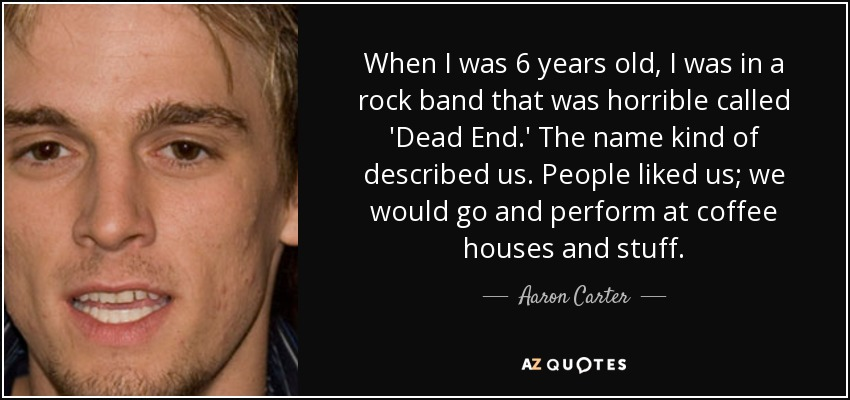 When I was 6 years old, I was in a rock band that was horrible called 'Dead End.' The name kind of described us. People liked us; we would go and perform at coffee houses and stuff. - Aaron Carter