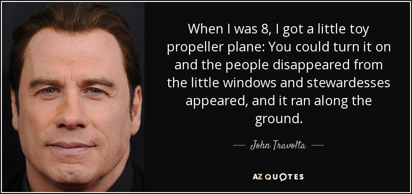 When I was 8, I got a little toy propeller plane: You could turn it on and the people disappeared from the little windows and stewardesses appeared, and it ran along the ground. - John Travolta