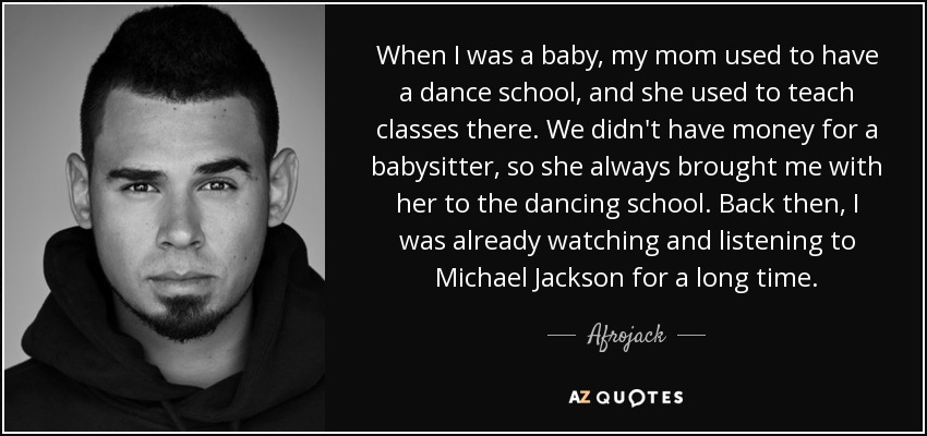 When I was a baby, my mom used to have a dance school, and she used to teach classes there. We didn't have money for a babysitter, so she always brought me with her to the dancing school. Back then, I was already watching and listening to Michael Jackson for a long time. - Afrojack