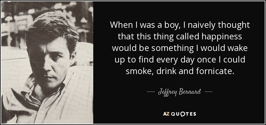 When I was a boy, I naively thought that this thing called happiness would be something I would wake up to find every day once I could smoke, drink and fornicate. - Jeffrey Bernard