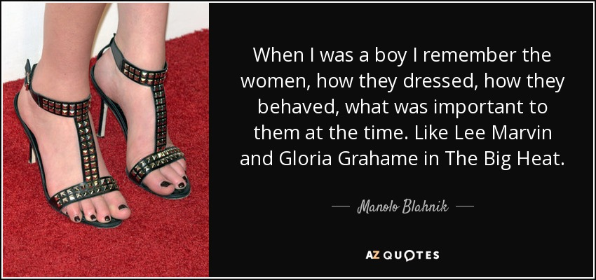 When I was a boy I remember the women, how they dressed, how they behaved, what was important to them at the time. Like Lee Marvin and Gloria Grahame in The Big Heat. - Manolo Blahnik