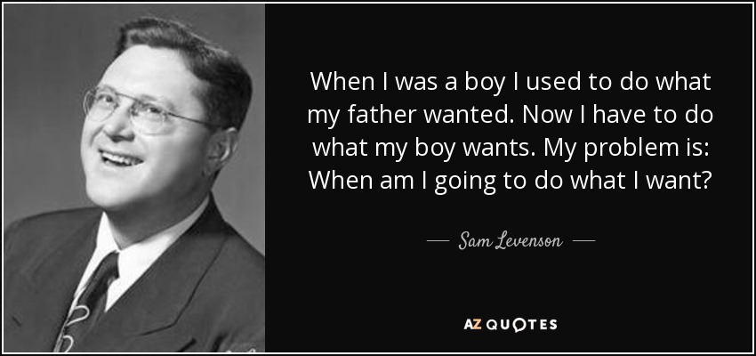 When I was a boy I used to do what my father wanted. Now I have to do what my boy wants. My problem is: When am I going to do what I want? - Sam Levenson