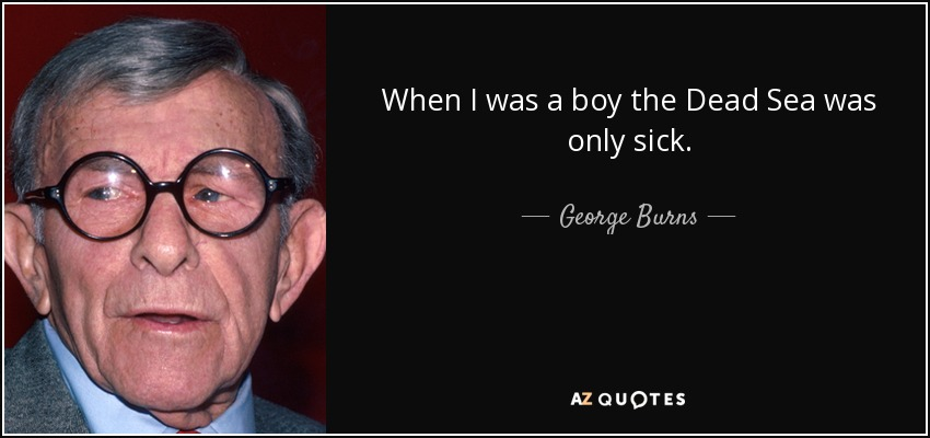 When I was a boy the Dead Sea was only sick. - George Burns