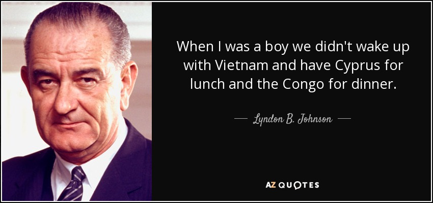 When I was a boy we didn't wake up with Vietnam and have Cyprus for lunch and the Congo for dinner. - Lyndon B. Johnson