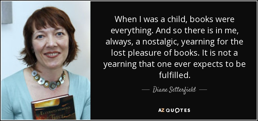 When I was a child, books were everything. And so there is in me, always, a nostalgic, yearning for the lost pleasure of books. It is not a yearning that one ever expects to be fulfilled. - Diane Setterfield