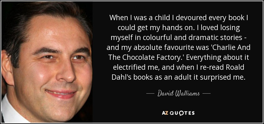 When I was a child I devoured every book I could get my hands on. I loved losing myself in colourful and dramatic stories - and my absolute favourite was 'Charlie And The Chocolate Factory.' Everything about it electrified me, and when I re-read Roald Dahl's books as an adult it surprised me. - David Walliams