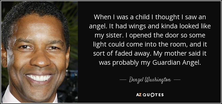 When I was a child I thought I saw an angel. It had wings and kinda looked like my sister. I opened the door so some light could come into the room, and it sort of faded away. My mother said it was probably my Guardian Angel. - Denzel Washington