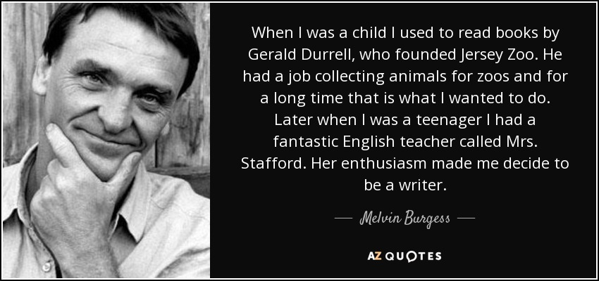 When I was a child I used to read books by Gerald Durrell, who founded Jersey Zoo. He had a job collecting animals for zoos and for a long time that is what I wanted to do. Later when I was a teenager I had a fantastic English teacher called Mrs. Stafford. Her enthusiasm made me decide to be a writer. - Melvin Burgess