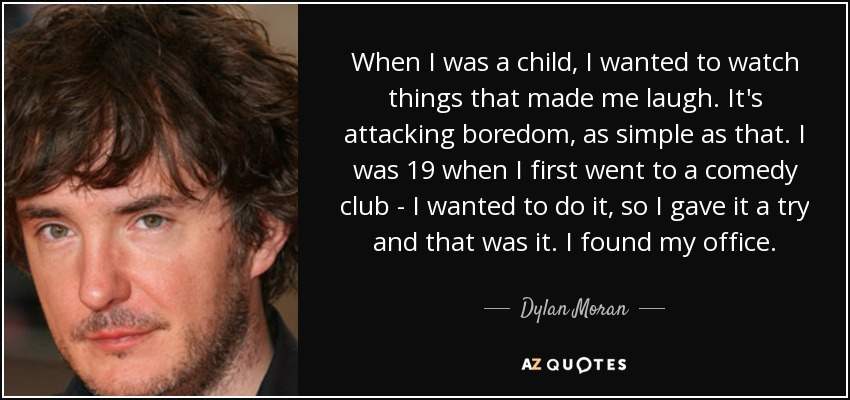 When I was a child, I wanted to watch things that made me laugh. It's attacking boredom, as simple as that. I was 19 when I first went to a comedy club - I wanted to do it, so I gave it a try and that was it. I found my office. - Dylan Moran