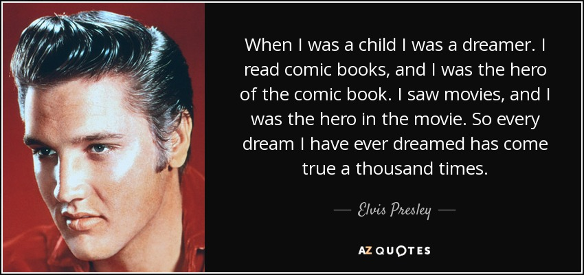 When I was a child I was a dreamer. I read comic books, and I was the hero of the comic book. I saw movies, and I was the hero in the movie. So every dream I have ever dreamed has come true a thousand times. - Elvis Presley