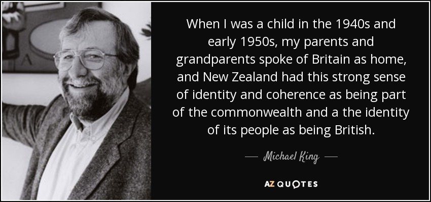 When I was a child in the 1940s and early 1950s, my parents and grandparents spoke of Britain as home, and New Zealand had this strong sense of identity and coherence as being part of the commonwealth and a the identity of its people as being British. - Michael King