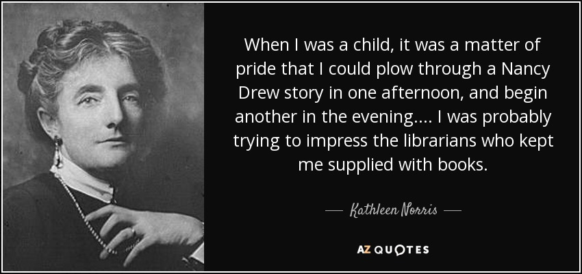 When I was a child, it was a matter of pride that I could plow through a Nancy Drew story in one afternoon, and begin another in the evening. . . . I was probably trying to impress the librarians who kept me supplied with books. - Kathleen Norris
