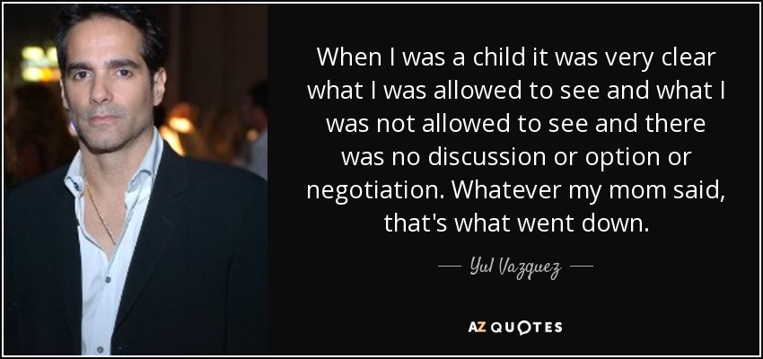 When I was a child it was very clear what I was allowed to see and what I was not allowed to see and there was no discussion or option or negotiation. Whatever my mom said, that's what went down. - Yul Vazquez