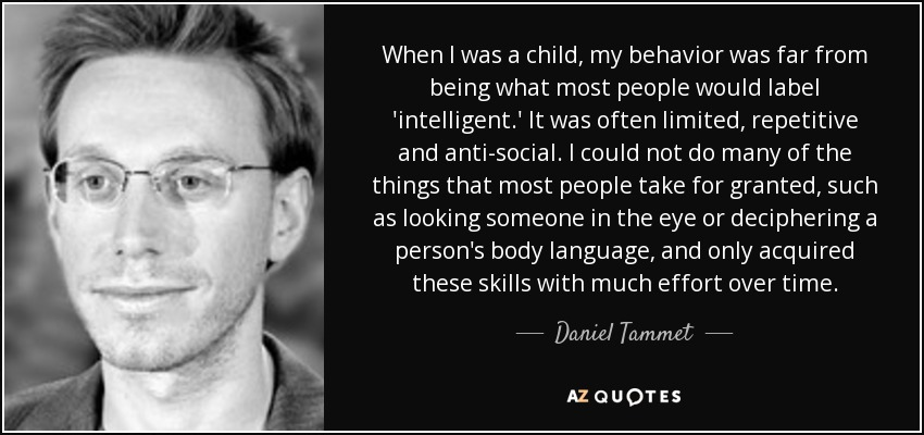 When I was a child, my behavior was far from being what most people would label 'intelligent.' It was often limited, repetitive and anti-social. I could not do many of the things that most people take for granted, such as looking someone in the eye or deciphering a person's body language, and only acquired these skills with much effort over time. - Daniel Tammet