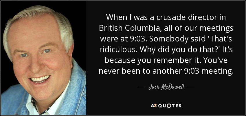 When I was a crusade director in British Columbia, all of our meetings were at 9:03. Somebody said 'That's ridiculous. Why did you do that?' It's because you remember it. You've never been to another 9:03 meeting. - Josh McDowell