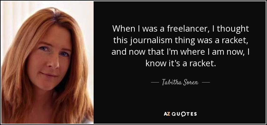 When I was a freelancer, I thought this journalism thing was a racket, and now that I'm where I am now, I know it's a racket. - Tabitha Soren