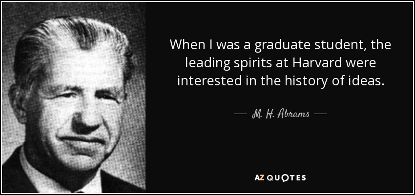 When I was a graduate student, the leading spirits at Harvard were interested in the history of ideas. - M. H. Abrams