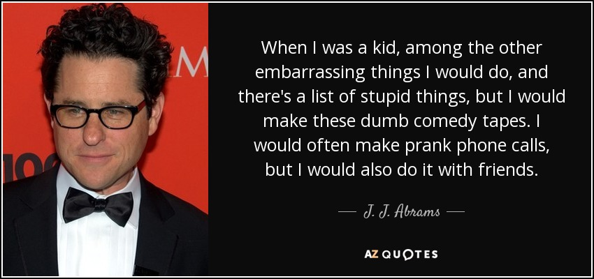When I was a kid, among the other embarrassing things I would do, and there's a list of stupid things, but I would make these dumb comedy tapes. I would often make prank phone calls, but I would also do it with friends. - J. J. Abrams