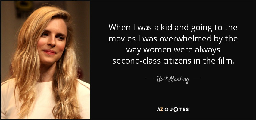 When I was a kid and going to the movies I was overwhelmed by the way women were always second-class citizens in the film. - Brit Marling