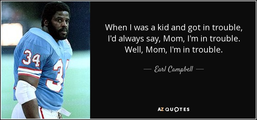 When I was a kid and got in trouble, I'd always say, Mom, I'm in trouble. Well, Mom, I'm in trouble. - Earl Campbell