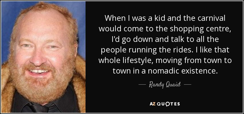 When I was a kid and the carnival would come to the shopping centre, I'd go down and talk to all the people running the rides. I like that whole lifestyle, moving from town to town in a nomadic existence. - Randy Quaid