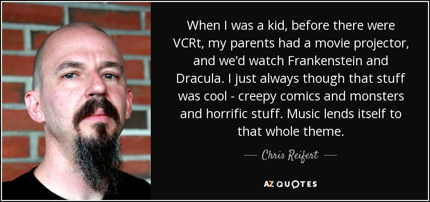 When I was a kid, before there were VCRt, my parents had a movie projector, and we'd watch Frankenstein and Dracula. I just always though that stuff was cool - creepy comics and monsters and horrific stuff. Music lends itself to that whole theme. - Chris Reifert