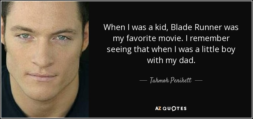 When I was a kid, Blade Runner was my favorite movie. I remember seeing that when I was a little boy with my dad. - Tahmoh Penikett