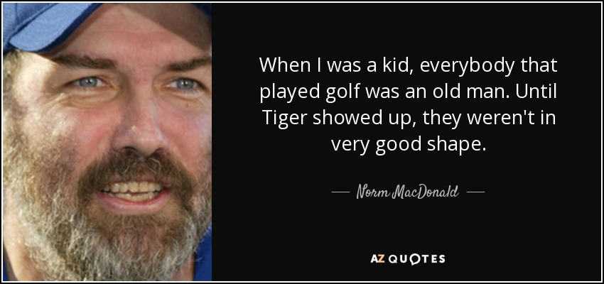 When I was a kid, everybody that played golf was an old man. Until Tiger showed up, they weren't in very good shape. - Norm MacDonald