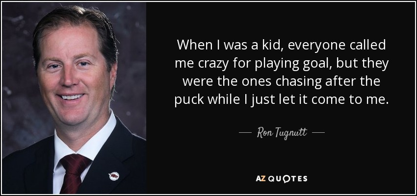When I was a kid, everyone called me crazy for playing goal, but they were the ones chasing after the puck while I just let it come to me. - Ron Tugnutt
