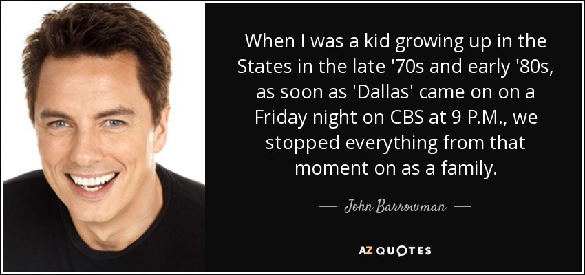 When I was a kid growing up in the States in the late '70s and early '80s, as soon as 'Dallas' came on on a Friday night on CBS at 9 P.M., we stopped everything from that moment on as a family. - John Barrowman
