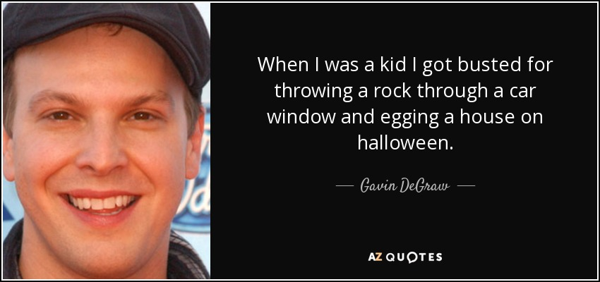 When I was a kid I got busted for throwing a rock through a car window and egging a house on halloween. - Gavin DeGraw