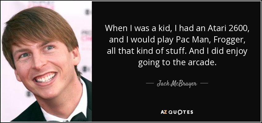 When I was a kid, I had an Atari 2600, and I would play Pac Man, Frogger, all that kind of stuff. And I did enjoy going to the arcade. - Jack McBrayer