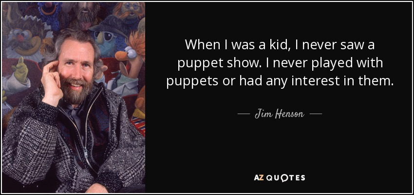 When I was a kid, I never saw a puppet show. I never played with puppets or had any interest in them. - Jim Henson