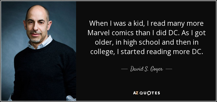 When I was a kid, I read many more Marvel comics than I did DC. As I got older, in high school and then in college, I started reading more DC. - David S. Goyer