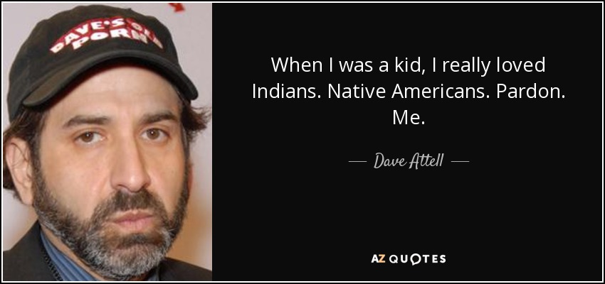 When I was a kid, I really loved Indians. Native Americans. Pardon. Me. - Dave Attell