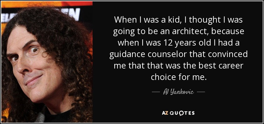 When I was a kid, I thought I was going to be an architect, because when I was 12 years old I had a guidance counselor that convinced me that that was the best career choice for me. - Al Yankovic