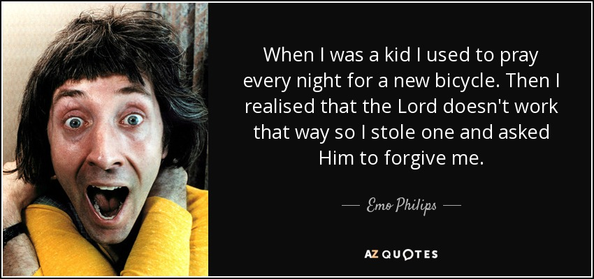 When I was a kid I used to pray every night for a new bicycle. Then I realised that the Lord doesn't work that way so I stole one and asked Him to forgive me. - Emo Philips