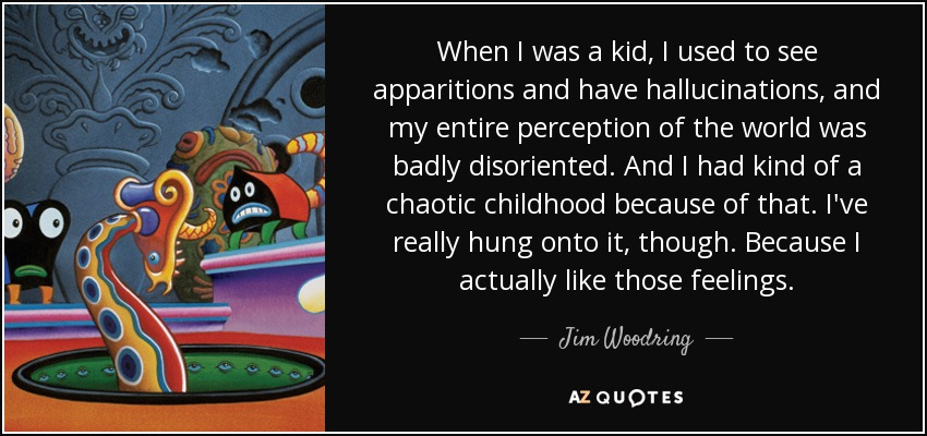 When I was a kid, I used to see apparitions and have hallucinations, and my entire perception of the world was badly disoriented. And I had kind of a chaotic childhood because of that. I've really hung onto it, though. Because I actually like those feelings. - Jim Woodring